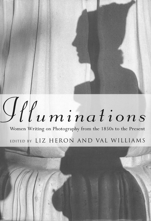 Illuminations: Women Writing on Photography from the 1850s to the Present, édité par Liz Heron et Val Williams, Durham, Duke University Press, 1996, 521p., 46 illus. n. et b.