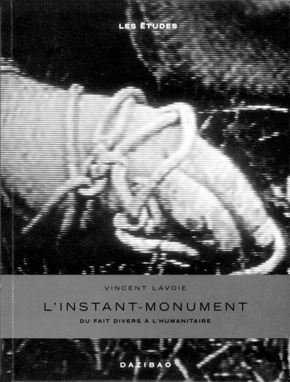 Vincent Lavoie, L'instant-monument. Du fait divers à l'humanitaire, Dazibao, 2001.