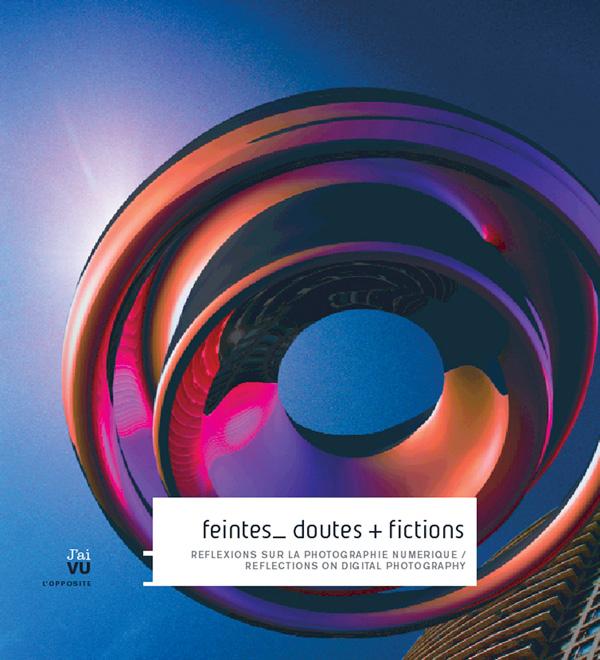 Feintes_ doutes + fictions, Réflexions sur la photographie numérique, Québec, éditions J'ai VU, 2005