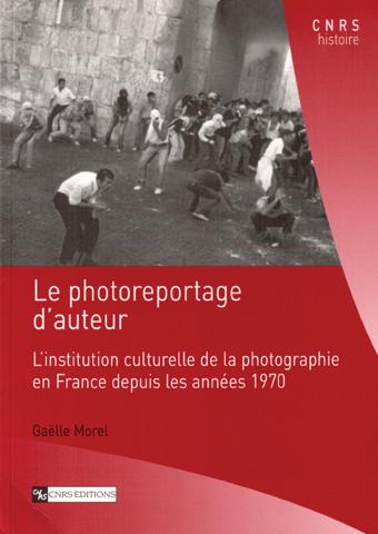Gaëlle Morel. Le photoreportage d'auteur. L'institution culturelle de la photographie en France depuis les années 1970.