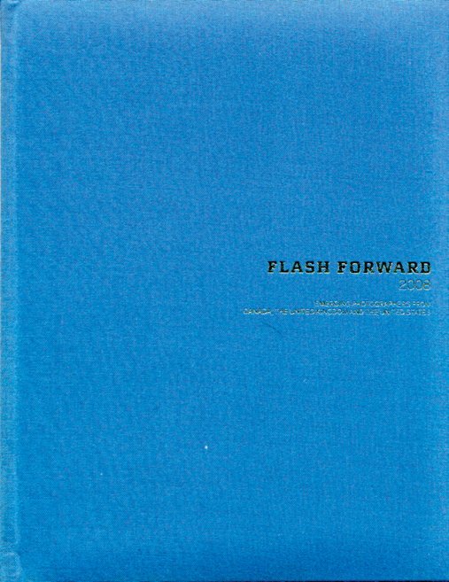 Flash Forward 2008: Emerging. Photographers From Canada, The United Kingdom and the United States. Toronto, The Magenta Foundation, 2008), 191 pp., b & w and col. ills.