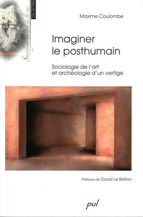 Maxime Coulombe, Imaginer le posthumain. Sociologie de l'art et archéologie d'un vertige Québec, Presses de l'Université Laval, 2009