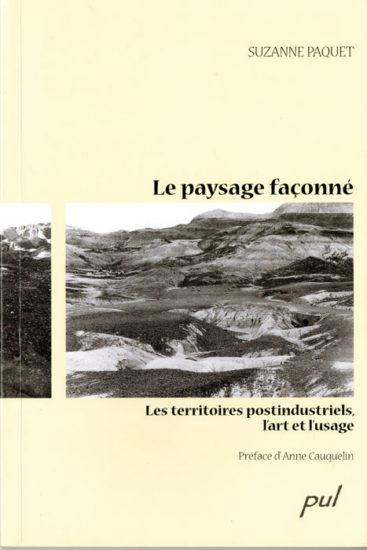 Suzanne Paquet, Le paysage façonné. Les territoires postindustriels, l'art et l'usage, Québec, Presses de l'Université Laval, 2009, 235 p.