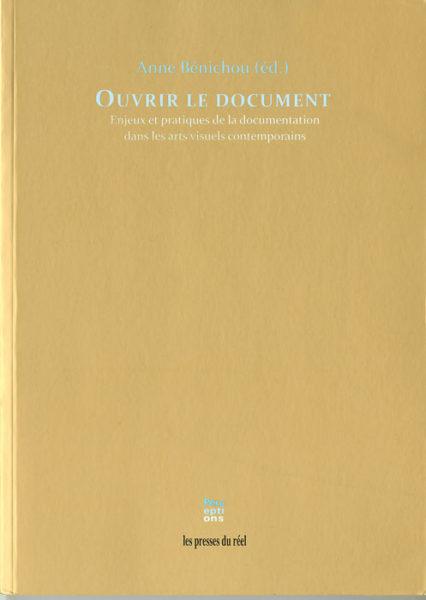Anne Bénichou (editor), Ouvrir le document : Enjeux et pratiques de la documentation dans les arts visuels contemporains. Dijon : Les Presses du réel, 2010