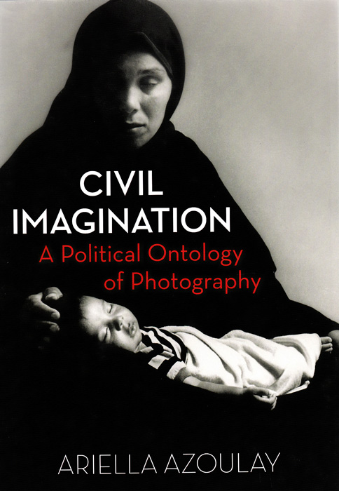Ariella Azoulay, Civil Imagination. A Political Ontology of Photography. Verso Books, Londres, 2012, 288 p.