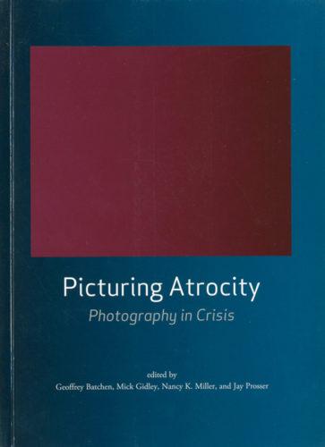 Geoffrey Batchen, Mick Gidley, Nancy K. Miller et Jay Prosser, eds. Picturing Atrocity Photography in Crisis. Reaktion Books, 2012, 319 p.