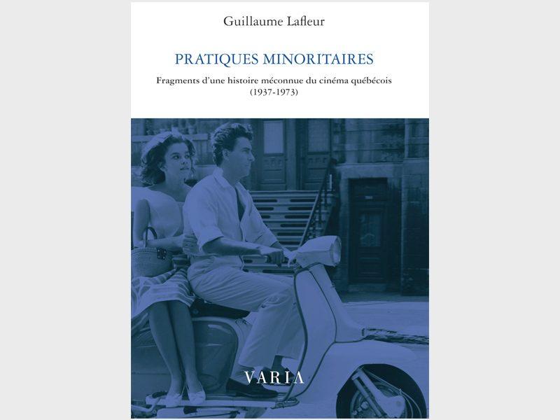 Guillaume Lafleur, Pratiques minoritaires Fragments d'une histoire méconnue du cinéma québécois (1937-1973)