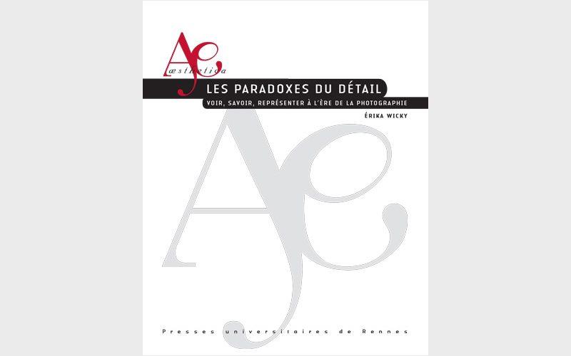 Les paradoxes du détail, Voir, savoir, représenter à l'ère de la photographie, Érika Wicky, Rennes, Presses universitaires de Rennes, 2015, 246 p., ill. N & B