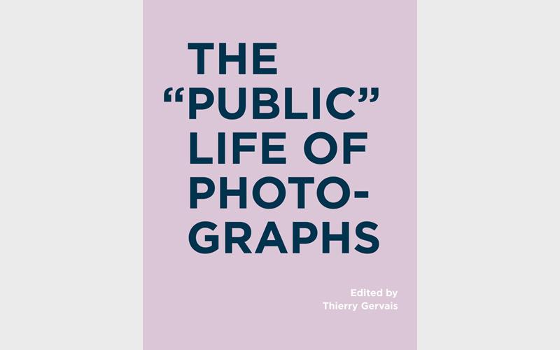 The « Public » Life of Photographs, RIC Books, Toronto, et MIT Press, Cambridge, 2016, Thierry Gervais (dir.), 275 pages