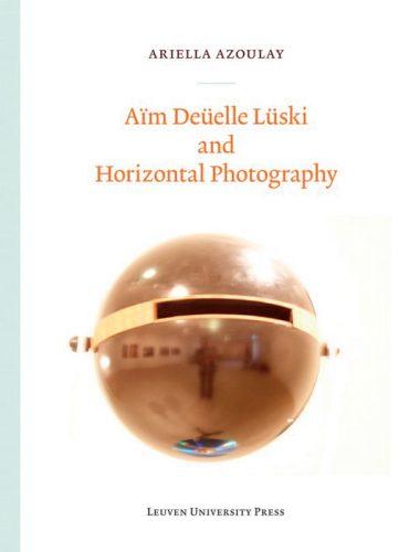 Ariella Azoulay, Aïm Deüelle Lüski and Horizontal Photography, Leuven University Press, Leuven, 2014, 262 pages