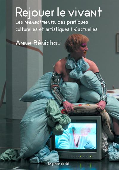 Anne Bénichou, Rejouer le vivant. Les reenactments, des pratiques culturelles et artistiques (in)actuelles, Dijon, Les presses du réel, 2020, 421 p.